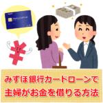 みずほ銀行カードローンで主婦はお金を借りれるの?