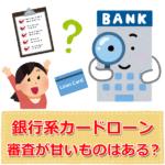 銀行カードローンの審査に「甘い」や「ゆるい」はある?